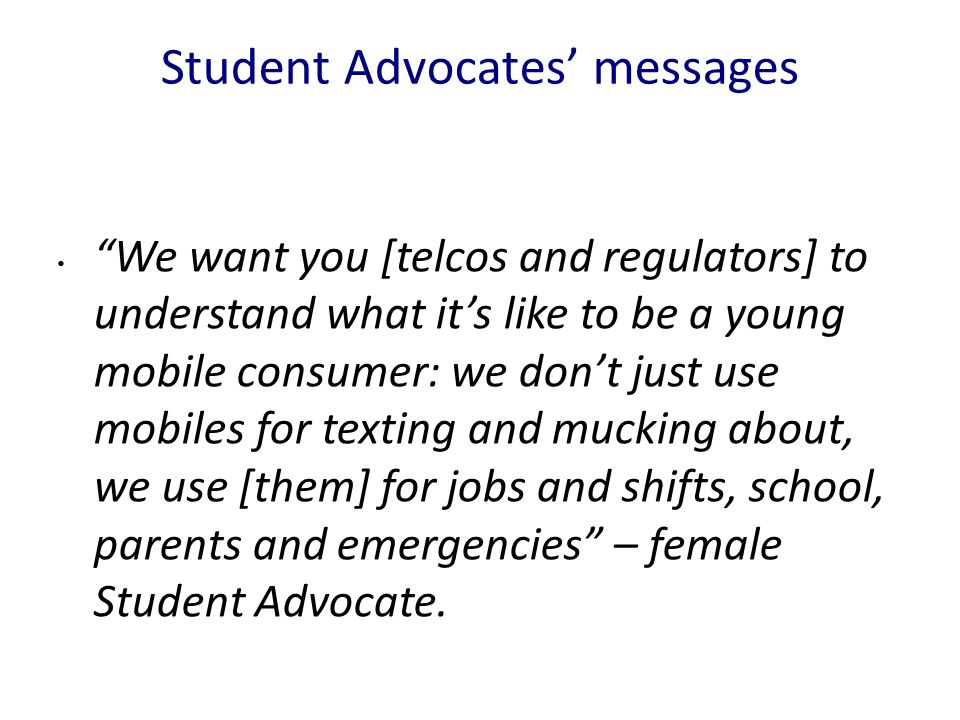 Student Advocates' messages We want you [telcos and regulators] to understand what it's like to be a young mobile consumer: we don't just use mobiles for texting and mucking about, we use [them] for jobs and shifts, school, parents and emergencies – female Student Advocate.