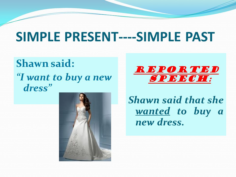 SIMPLE PRESENT----SIMPLE PAST Shawn said: I want to buy a new dress Reported speech : Shawn said that she wanted to buy a new dress.