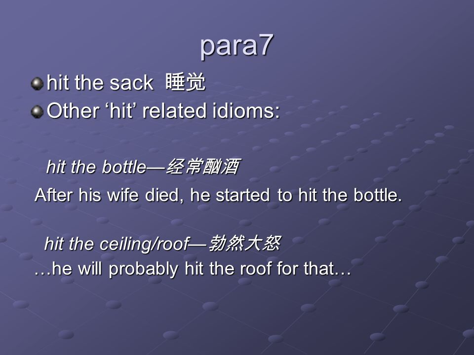 para7 hit the sack 睡觉 Other 'hit' related idioms: hit the bottle— 经常酗酒 hit the bottle— 经常酗酒 After his wife died, he started to hit the bottle. After h