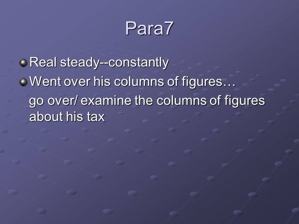 Para7 Real steady--constantly Went over his columns of figures… go over/ examine the columns of figures about his tax go over/ examine the columns of