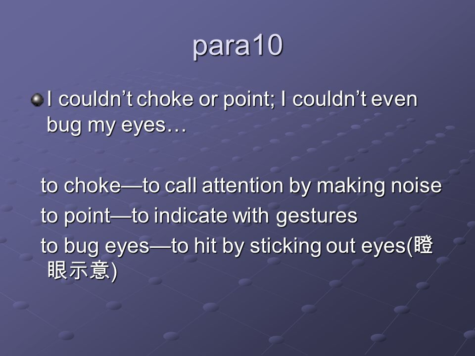 para10 I couldn't choke or point; I couldn't even bug my eyes… to choke—to call attention by making noise to choke—to call attention by making noise to point—to indicate with gestures to point—to indicate with gestures to bug eyes—to hit by sticking out eyes( 瞪 眼示意 ) to bug eyes—to hit by sticking out eyes( 瞪 眼示意 )