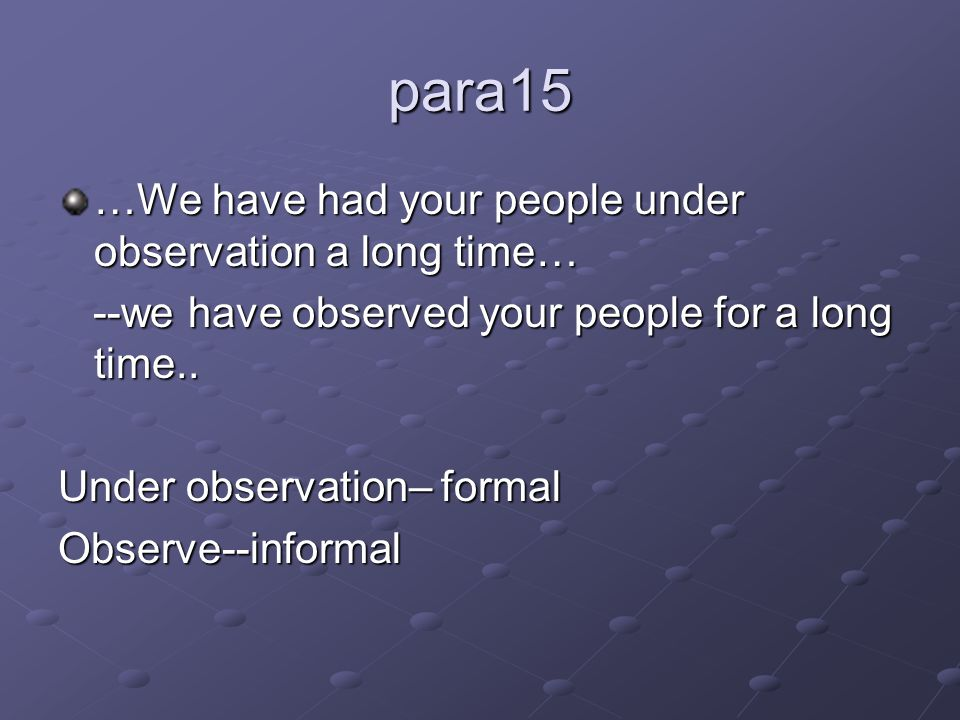 para15 …We have had your people under observation a long time… --we have observed your people for a long time..