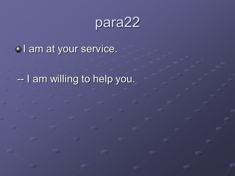 para22 I am at your service. -- I am willing to help you. -- I am willing to help you.