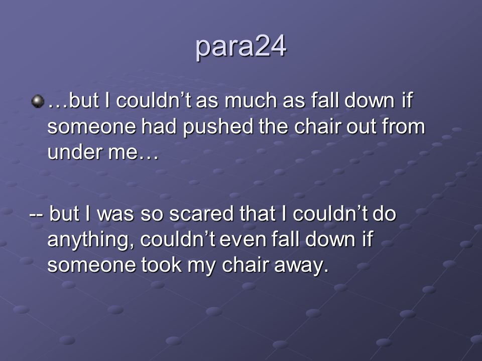 para24 …but I couldn't as much as fall down if someone had pushed the chair out from under me… -- but I was so scared that I couldn't do anything, couldn't even fall down if someone took my chair away.