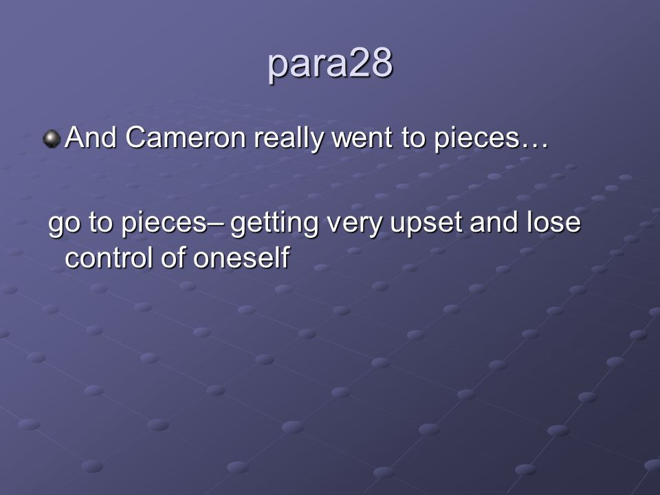 para28 And Cameron really went to pieces… go to pieces– getting very upset and lose control of oneself go to pieces– getting very upset and lose contr