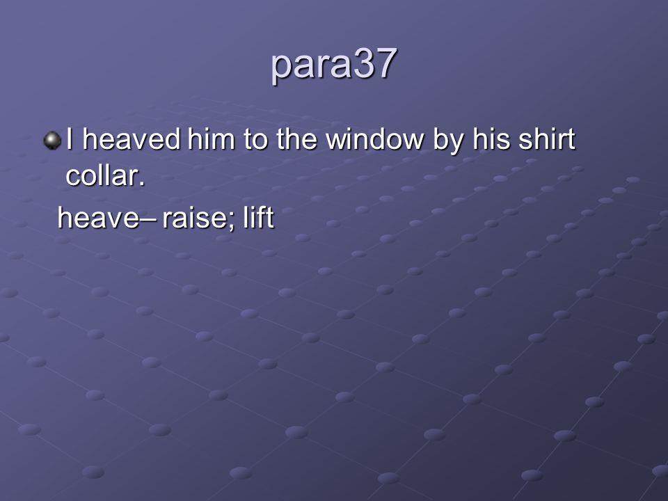 para37 I heaved him to the window by his shirt collar. heave– raise; lift heave– raise; lift
