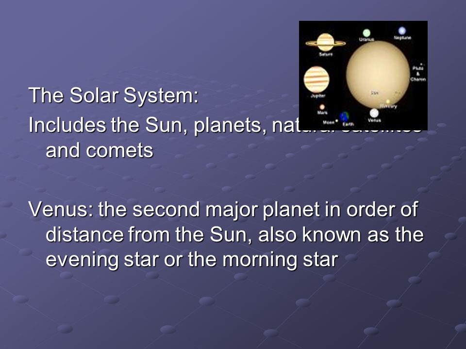 The Solar System: Includes the Sun, planets, natural satellites and comets Venus: the second major planet in order of distance from the Sun, also known as the evening star or the morning star