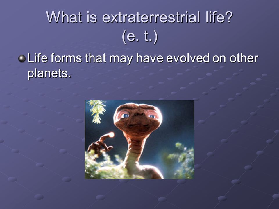 What is extraterrestrial life? (e. t.) Life forms that may have evolved on other planets.