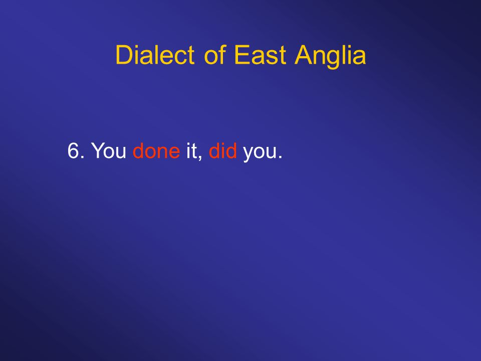 Dialect of East Anglia 6. You done it, did you.