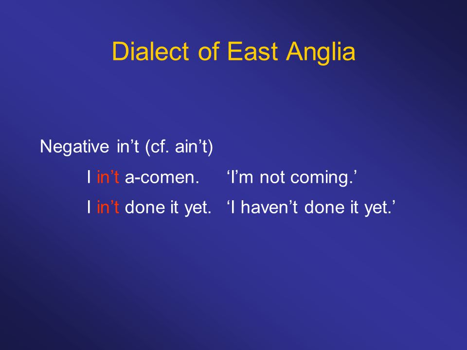 Dialect of East Anglia Negative in't (cf. ain't) I in't a-comen.