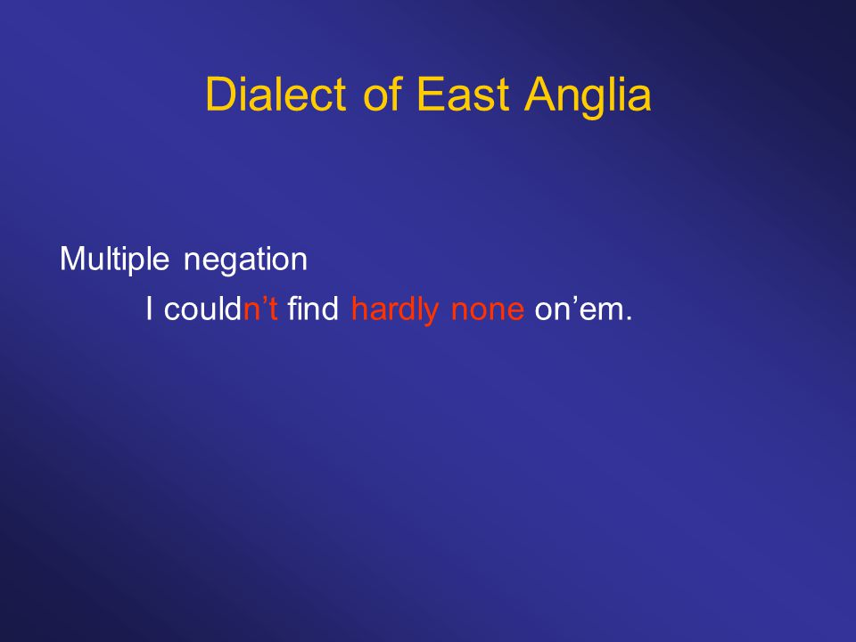 Dialect of East Anglia Multiple negation I couldn't find hardly none on'em.