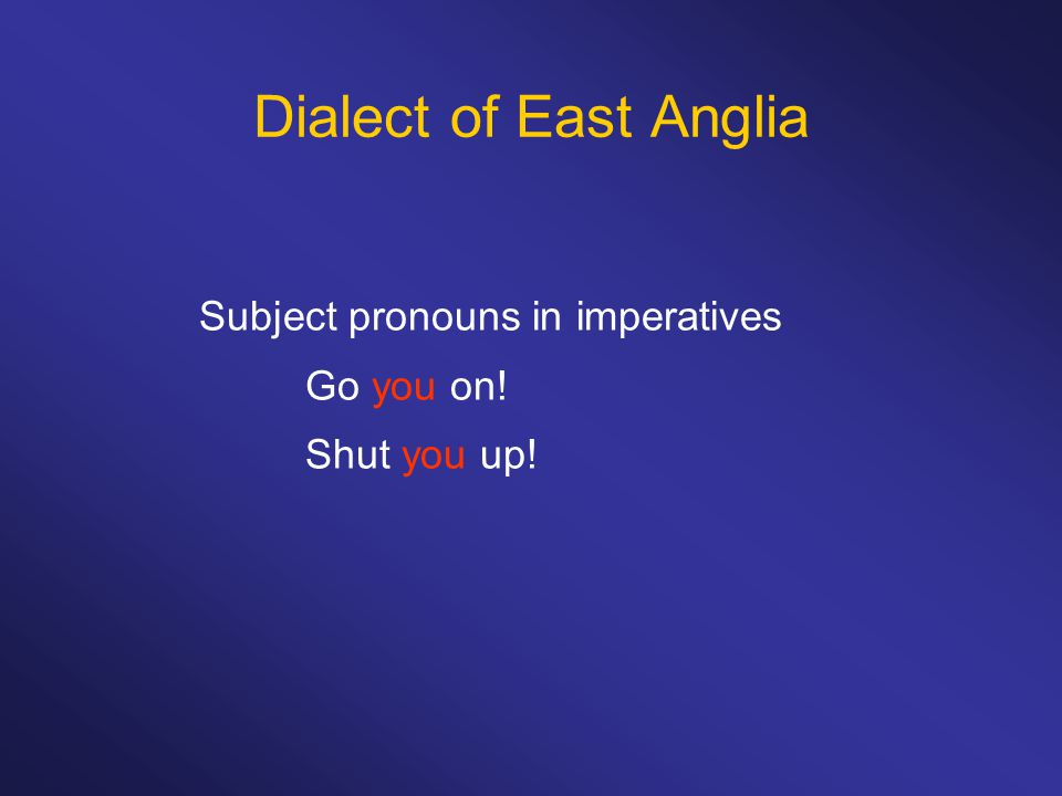 Dialect of East Anglia Subject pronouns in imperatives Go you on! Shut you up!