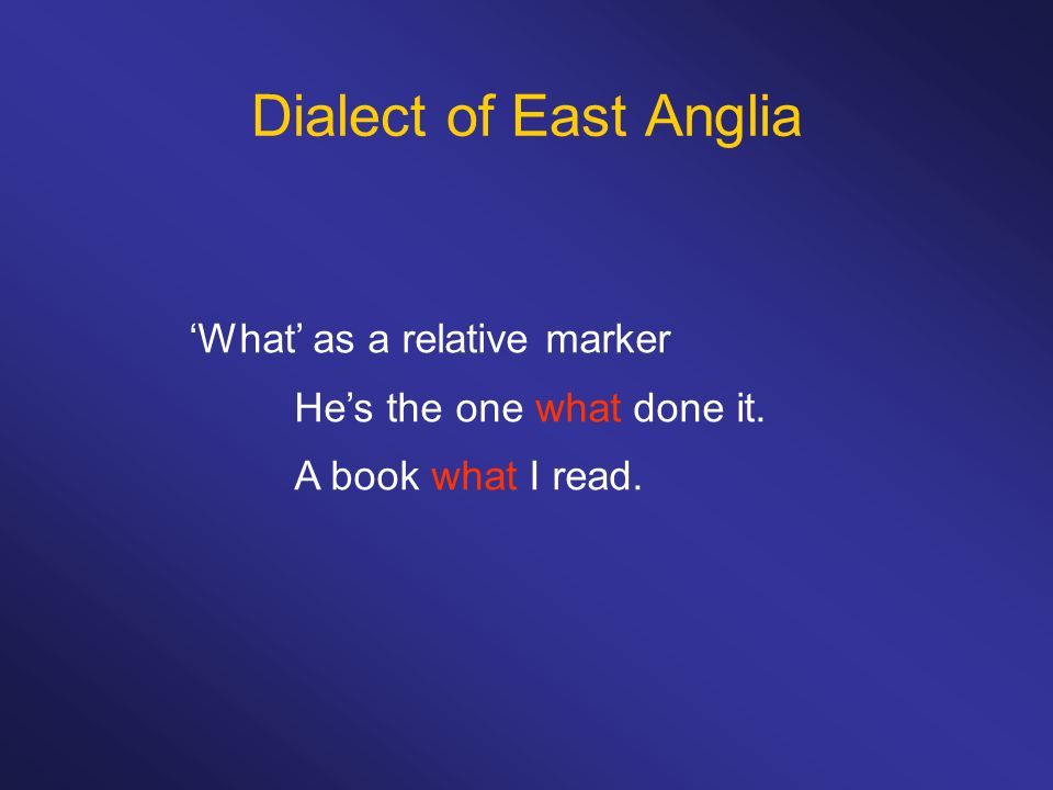 Dialect of East Anglia 'What' as a relative marker He's the one what done it. A book what I read.