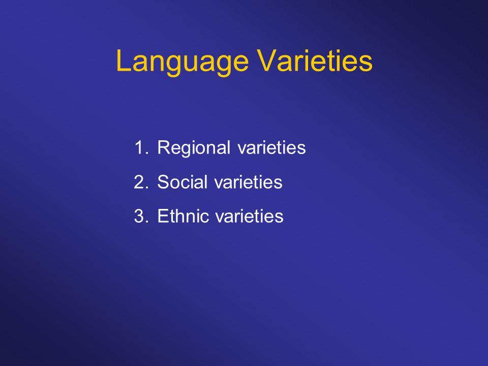 Language Varieties 1. Regional varieties 2. Social varieties 3. Ethnic varieties