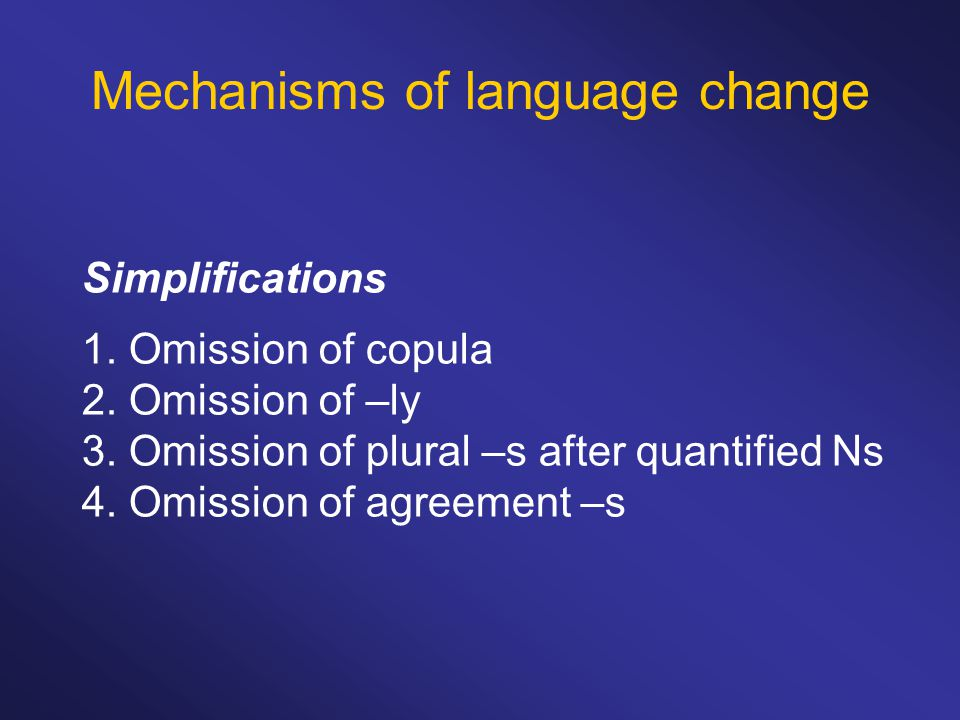 Mechanisms of language change Simplifications 1. Omission of copula 2.