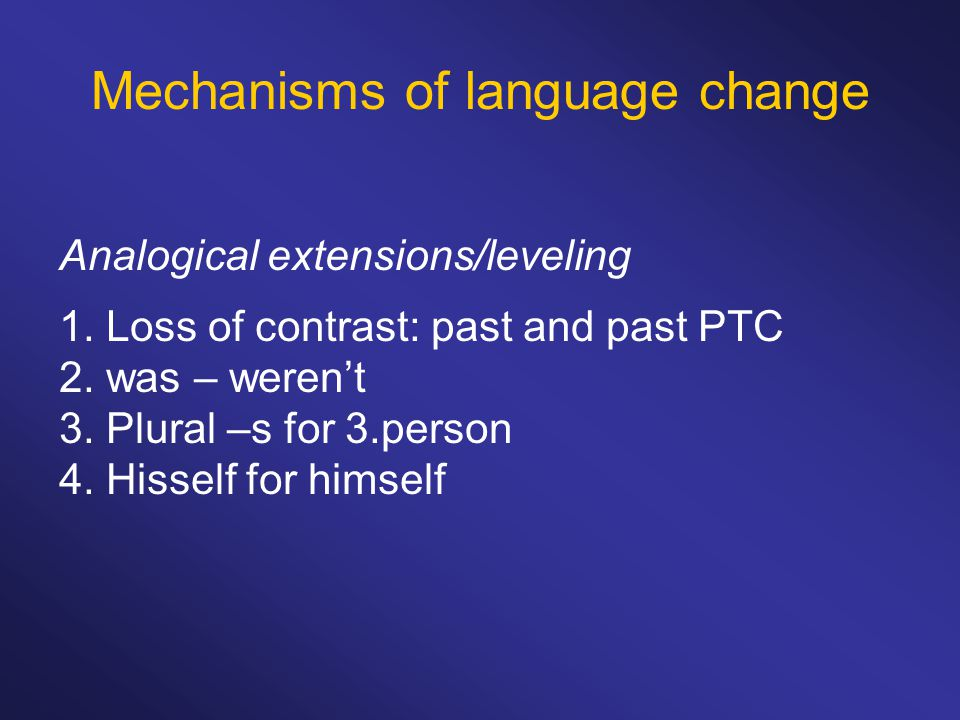 Mechanisms of language change Analogical extensions/leveling 1.