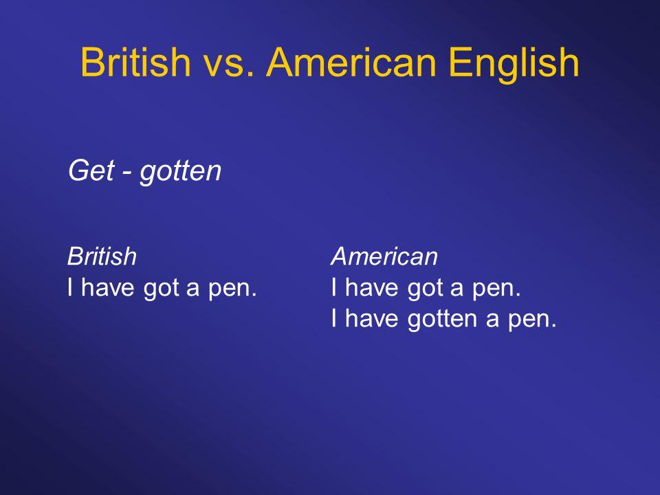 British vs. American English Get - gotten BritishAmericanI have got a pen. I have gotten a pen.