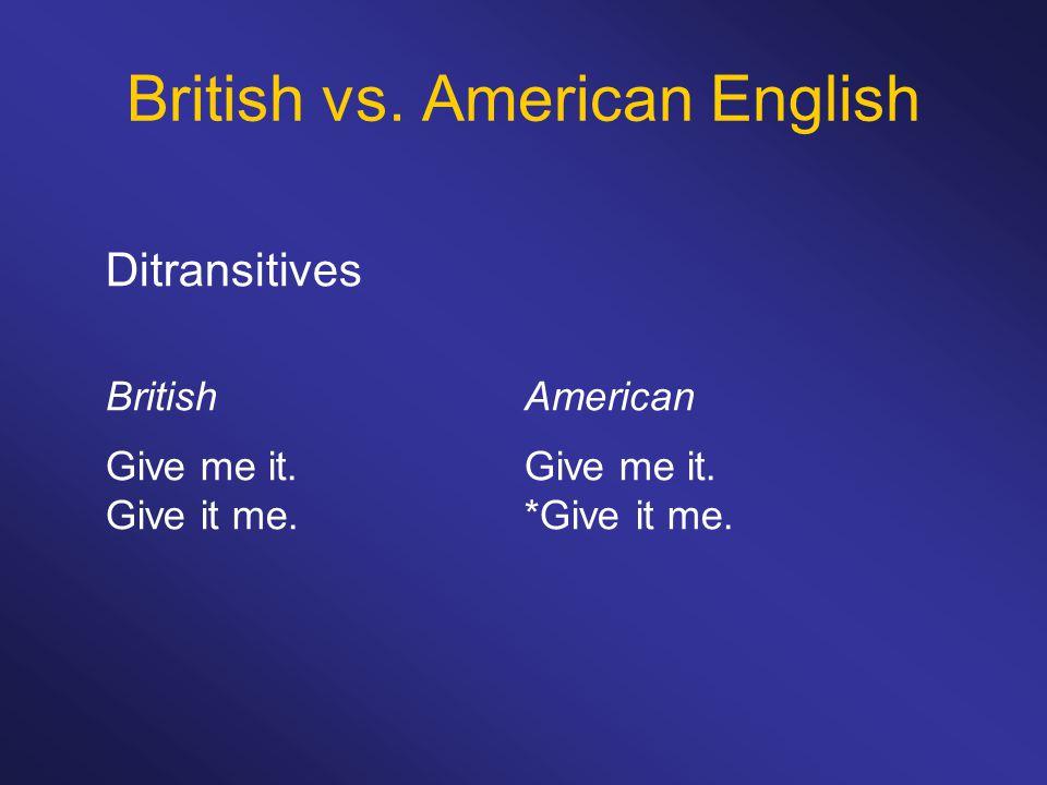 British vs. American English Ditransitives BritishAmericanGive me it. Give it me.*Give it me.
