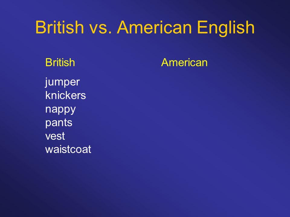 British vs. American English BritishAmerican jumper knickers nappy pants vest waistcoat