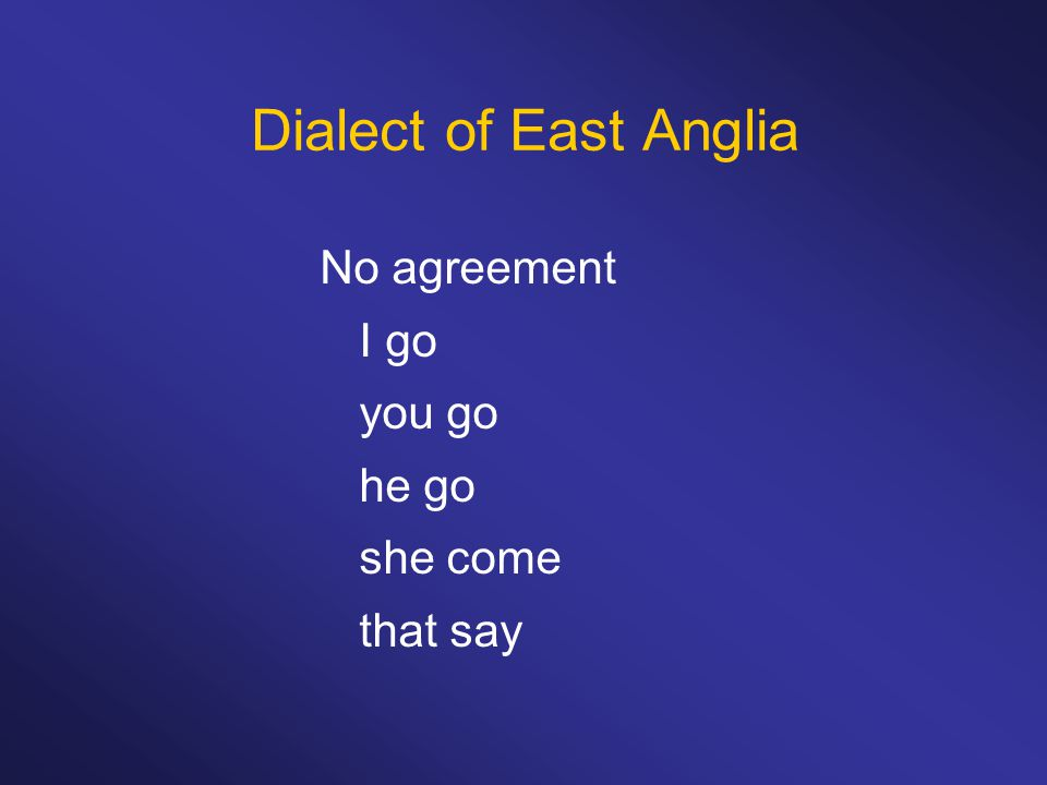 Dialect of East Anglia No agreement I go you go he go she come that say