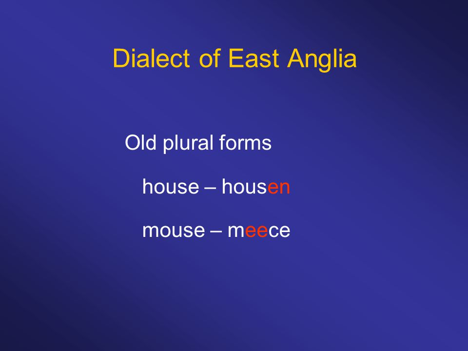 Dialect of East Anglia Old plural forms house – housen mouse – meece