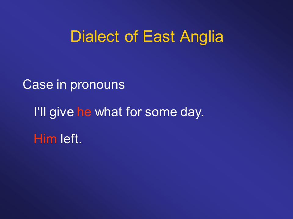 Dialect of East Anglia Case in pronouns I'll give he what for some day. Him left.