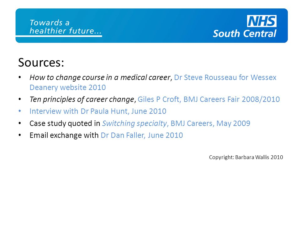 Sources: How to change course in a medical career, Dr Steve Rousseau for Wessex Deanery website 2010 Ten principles of career change, Giles P Croft, BMJ Careers Fair 2008/2010 Interview with Dr Paula Hunt, June 2010 Case study quoted in Switching specialty, BMJ Careers, May 2009 Email exchange with Dr Dan Faller, June 2010 Copyright: Barbara Wallis 2010