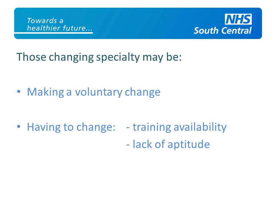 Those changing specialty may be: Making a voluntary change Having to change: - training availability - lack of aptitude