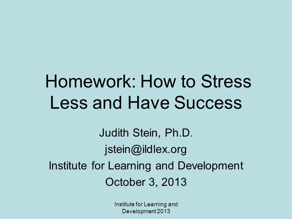 Institute for Learning and Development 2013 Homework: How to Stress Less and Have Success Judith Stein, Ph.D.
