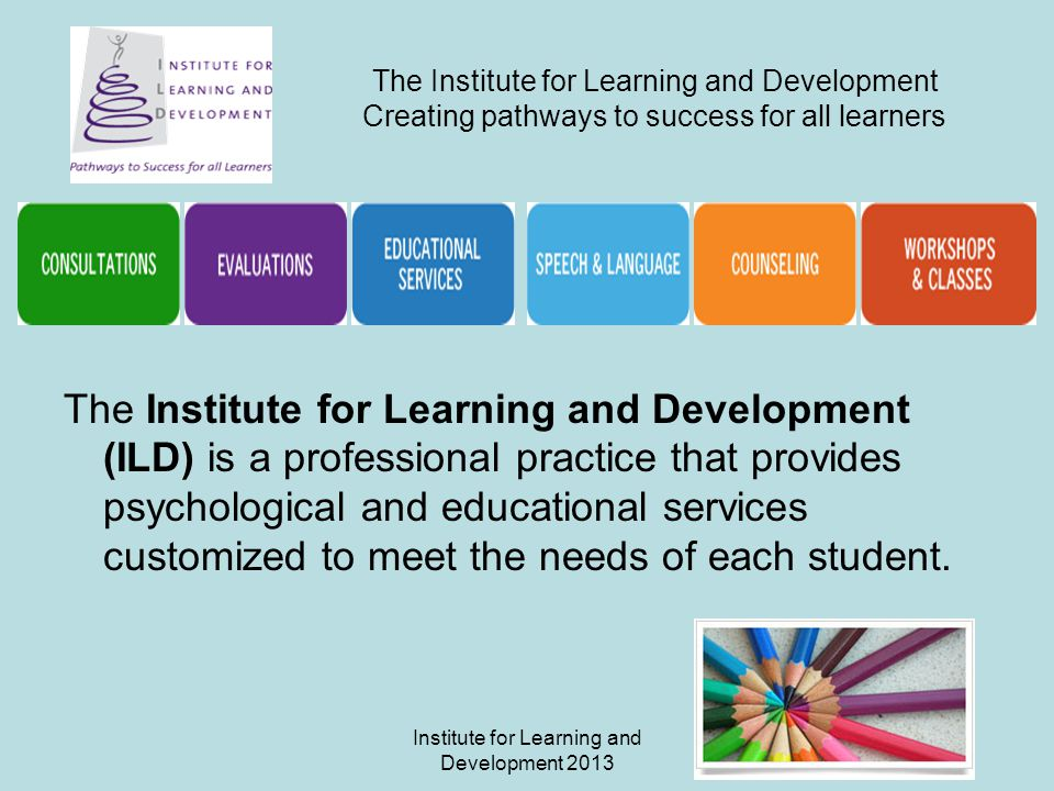 Institute for Learning and Development 2013 The Institute for Learning and Development Creating pathways to success for all learners The Institute for Learning and Development (ILD) is a professional practice that provides psychological and educational services customized to meet the needs of each student.