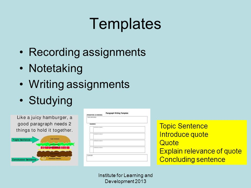 Institute for Learning and Development 2013 Templates Recording assignments Notetaking Writing assignments Studying Topic Sentence Introduce quote Quote Explain relevance of quote Concluding sentence