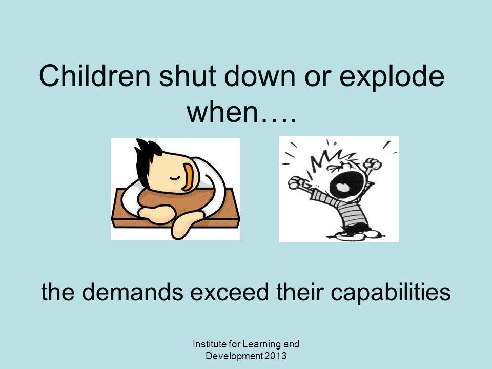 Institute for Learning and Development 2013 Children shut down or explode when….