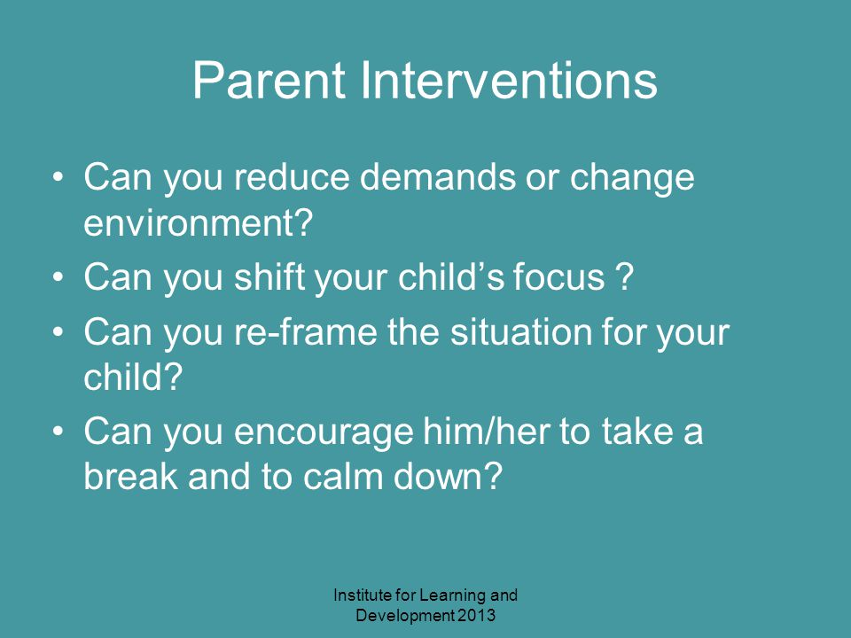 Institute for Learning and Development 2013 Parent Interventions Can you reduce demands or change environment.