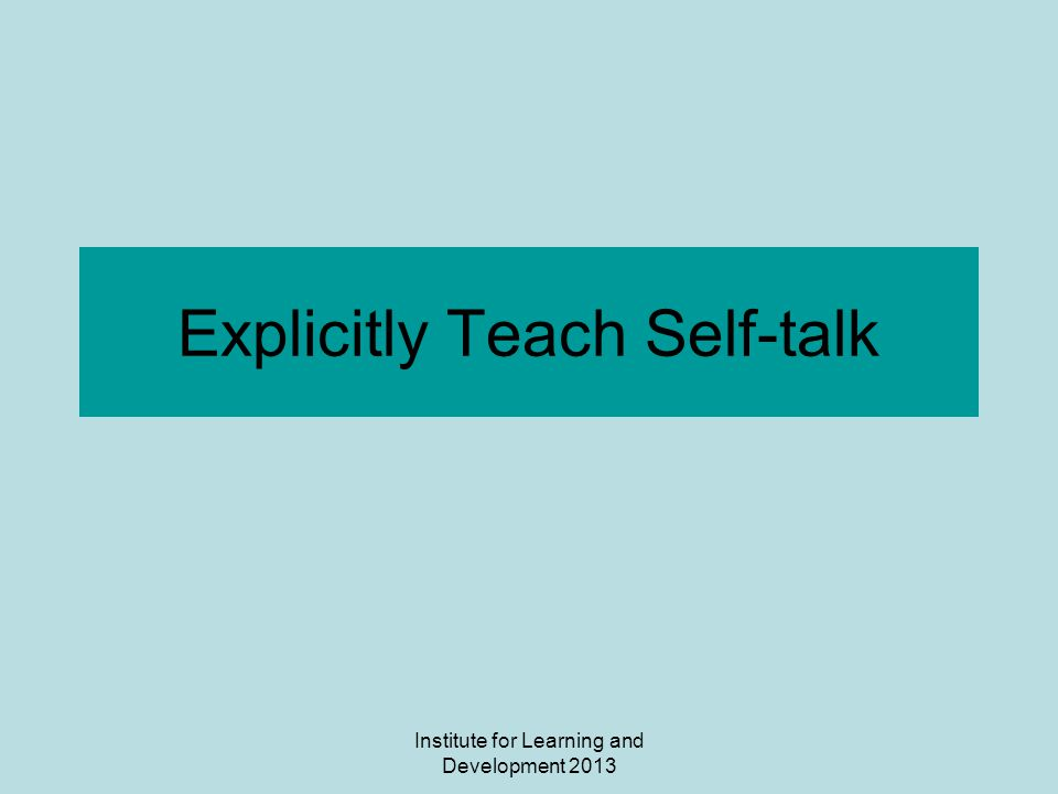 Institute for Learning and Development 2013 Explicitly Teach Self-talk