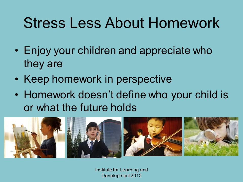 Stress Less About Homework Enjoy your children and appreciate who they are Keep homework in perspective Homework doesn't define who your child is or what the future holds Institute for Learning and Development 2013