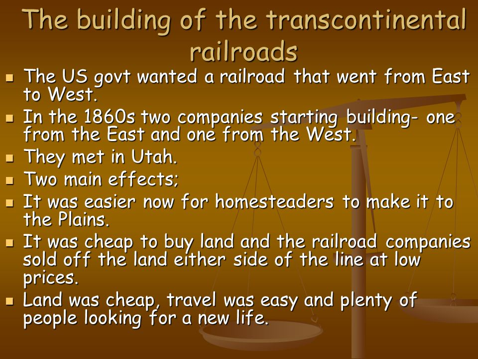 The building of the transcontinental railroads The US govt wanted a railroad that went from East to West.