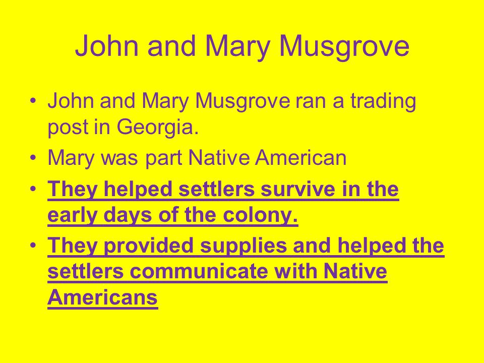 John and Mary Musgrove John and Mary Musgrove ran a trading post in Georgia. Mary was part Native American They helped settlers survive in the early d