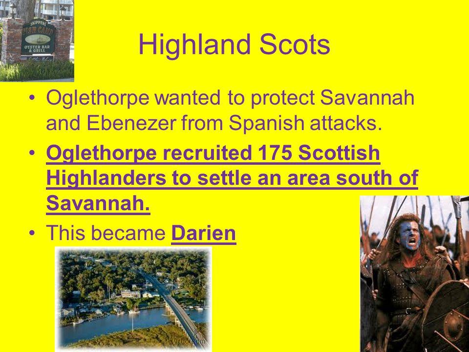 Highland Scots Oglethorpe wanted to protect Savannah and Ebenezer from Spanish attacks. Oglethorpe recruited 175 Scottish Highlanders to settle an are