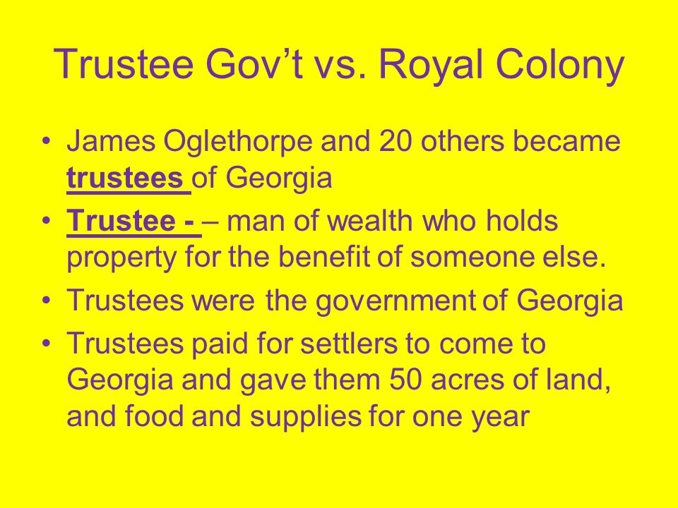 Trustee Gov't vs. Royal Colony James Oglethorpe and 20 others became trustees of Georgia Trustee - – man of wealth who holds property for the benefit