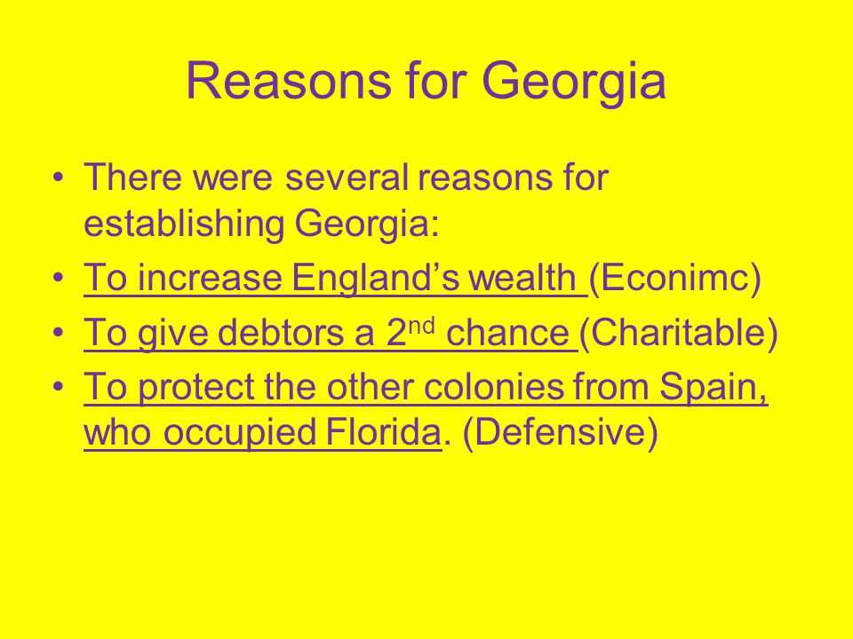 Reasons for Georgia There were several reasons for establishing Georgia: To increase England's wealth (Econimc) To give debtors a 2 nd chance (Charita