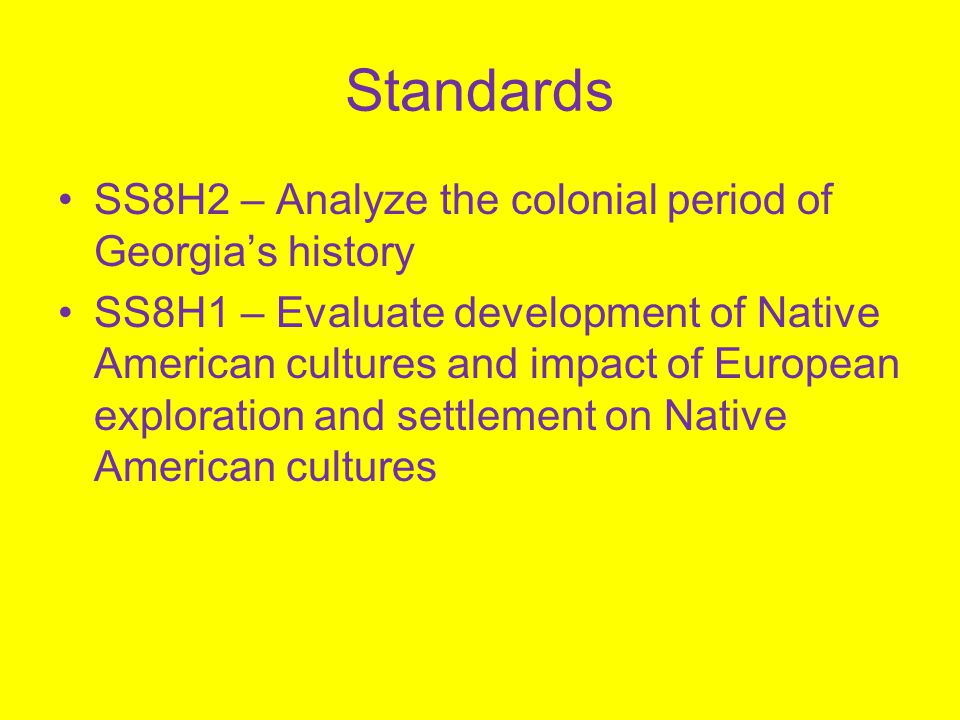 Standards SS8H2 – Analyze the colonial period of Georgia's history SS8H1 – Evaluate development of Native American cultures and impact of European exp