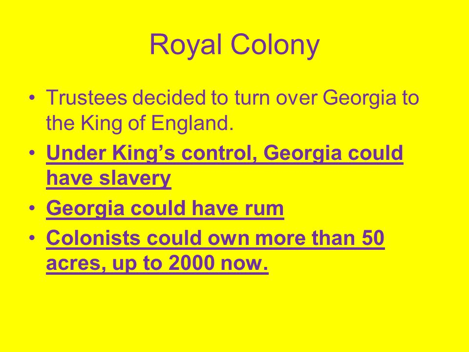 Royal Colony Trustees decided to turn over Georgia to the King of England. Under King's control, Georgia could have slavery Georgia could have rum Col
