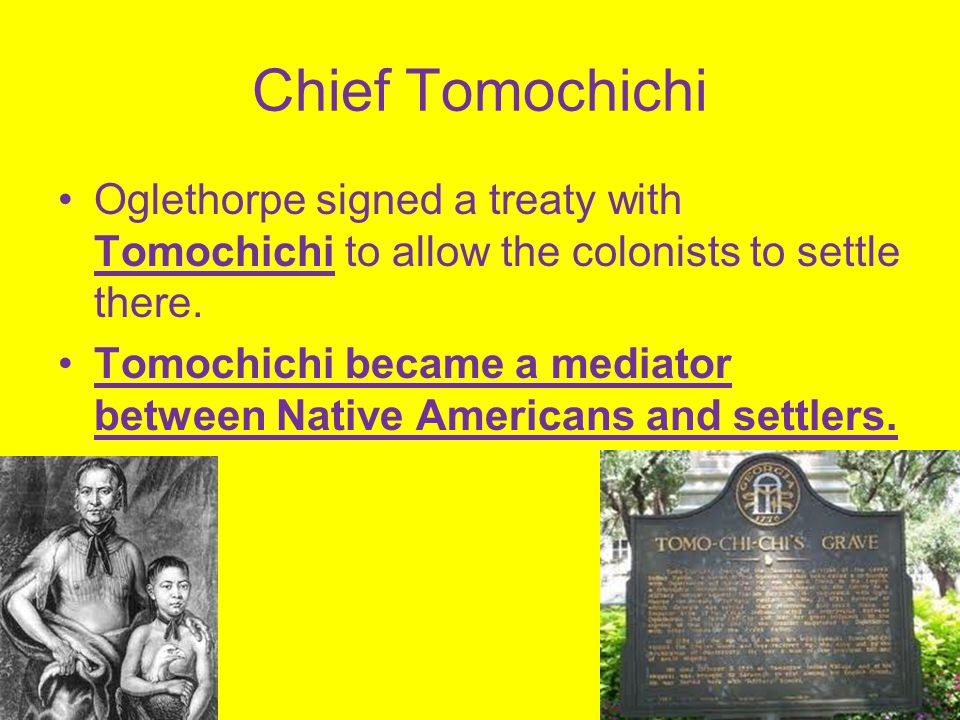 Chief Tomochichi Oglethorpe signed a treaty with Tomochichi to allow the colonists to settle there. Tomochichi became a mediator between Native Americ