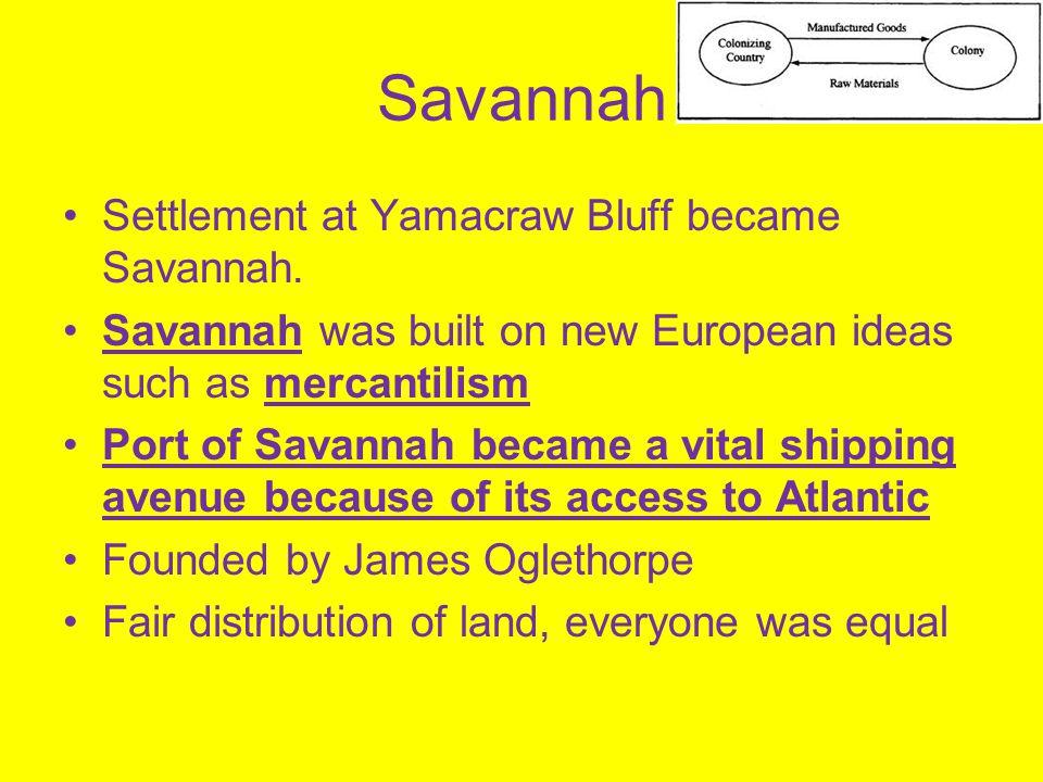 Savannah Settlement at Yamacraw Bluff became Savannah. Savannah was built on new European ideas such as mercantilism Port of Savannah became a vital s