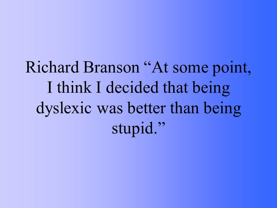 Richard Branson At some point, I think I decided that being dyslexic was better than being stupid.