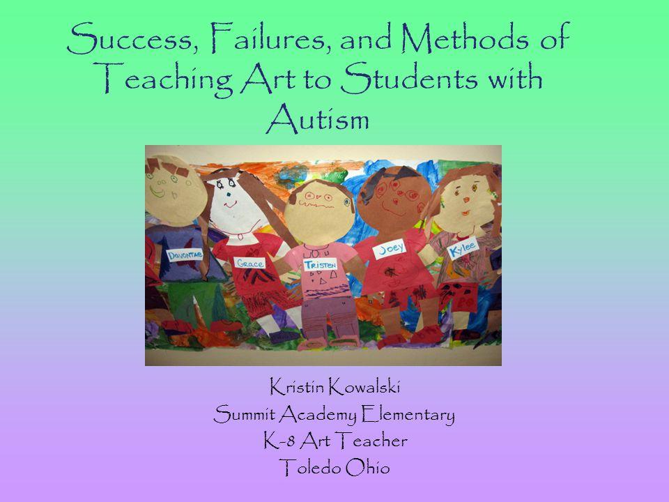 Success, Failures, and Methods of Teaching Art to Students with Autism Kristin Kowalski Summit Academy Elementary K-8 Art Teacher Toledo Ohio
