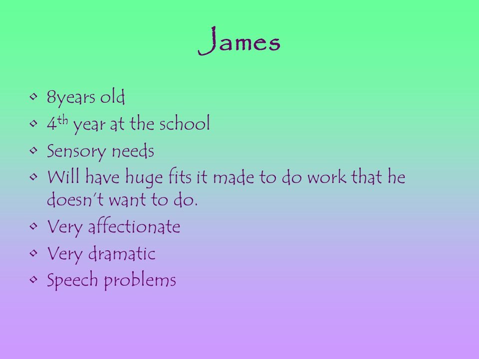 James 8years old 4 th year at the school Sensory needs Will have huge fits it made to do work that he doesn't want to do. Very affectionate Very drama
