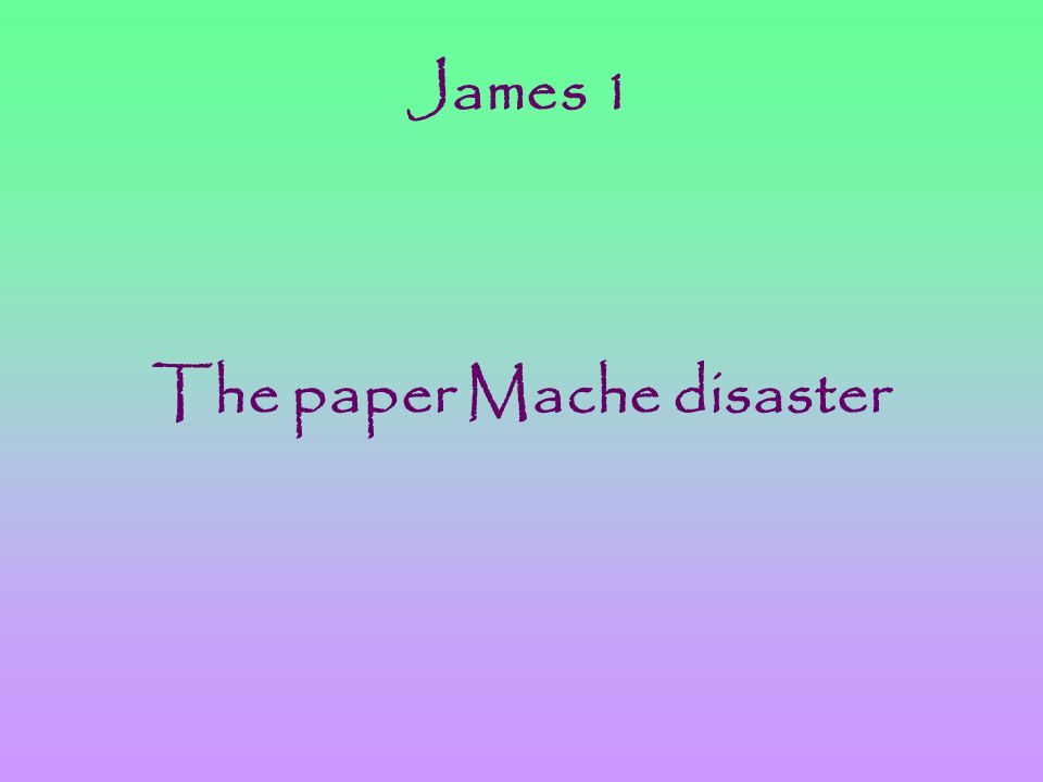 James 1 The paper Mache disaster