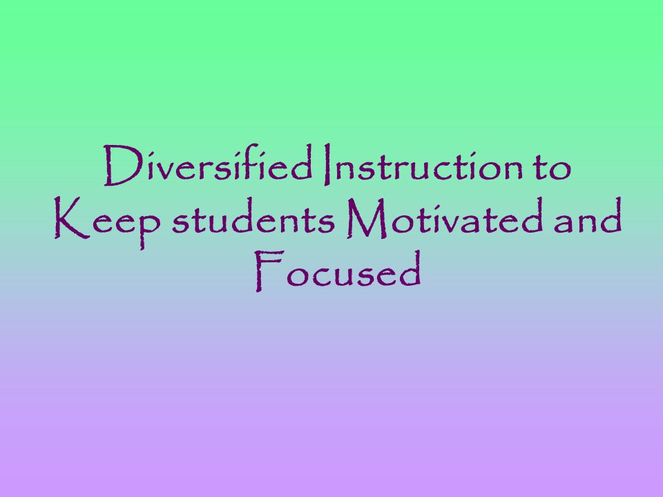 Diversified Instruction to Keep students Motivated and Focused