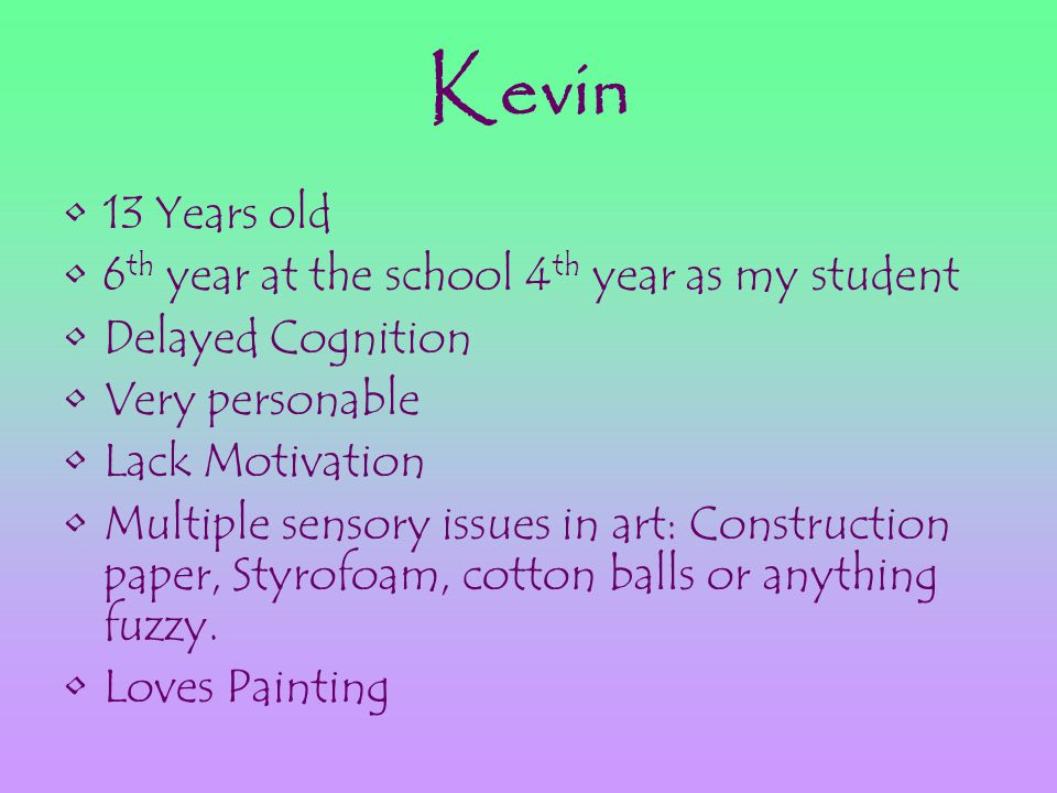 Kevin 13 Years old 6 th year at the school 4 th year as my student Delayed Cognition Very personable Lack Motivation Multiple sensory issues in art: Construction paper, Styrofoam, cotton balls or anything fuzzy.